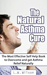 The Natural Asthma Cure - The Most Effective Self Help Book to Overcome and get Asthma Relief Naturally (asthma relief, asthma free, asthma book, asthma, ... healing asthma, MIRACULOUS RESULTS, save)