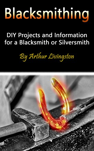 Blacksmithing: DIY Projects and Information for a Blacksmith or Silversmith (English Edition)