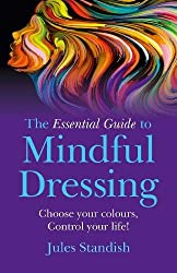 The Essential Guide to Mindful Dressing: Choose your colours - Control your life!