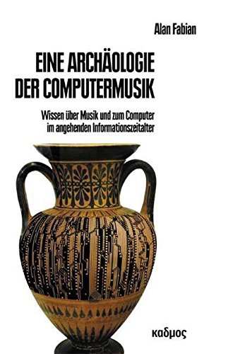 Eine Archäologie der Computermusik: Wissen über Musik und zum Computer im angehenden Informationszeitalter (Kaleidogramme)