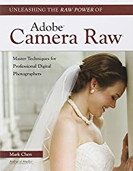 Unleashing the Raw Power of Adobe Camera Raw : Master Techniques for Professional Digital Photographers