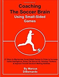 Coaching The Soccer Brain Using Small-Sided Games: 21 Ways to Manipulate Small-Sided Games In Order to Increase Game Intelligence, Raise The Soccer ... & Improve Overall Decision Making Abilities by Marcus DiBernardo (2016-02-06)