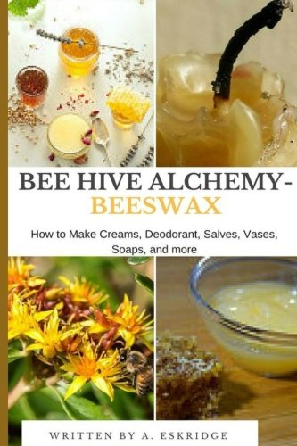 Bee Hive Alchemy-Beeswax: How to Make Creams, Deodorant, Salves, Vases, Soaps, and more