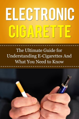 Electronic Cigarette: The Ultimate Guide for Understanding E-Cigarettes And What You Need To Know (Vaping Pen, Electronic Hookah, E-Hookah, E-Liquid, Alternative, ... Juice, G-Pen, Starter Kit) (English Edition)