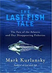 The Last Fish Tale: The Fate of the Atlantic and our Disappearing Fisheries by Mark Kurlansky (2008-07-03)
