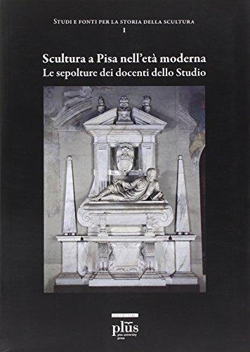 Scultura a Pisa nell'età moderna. Le sepolture dei docenti dello studio. Ediz. illustrata