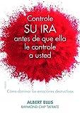 Controle su ira antes de que ella le controle a usted: Cómo dominar las emociones destructivas (Divulgación-Autoayuda)