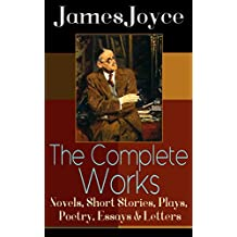 The Complete Works of James Joyce: Novels, Short Stories, Plays, Poetry, Essays & Letters: Ulysses, A Portrait of the Artist as a Young Man, Finnegan's ... Giacomo Joyce, Critical Writings & more