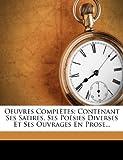 Oeuvres Completes: Contenant Ses Satires, Ses Poesies Diverses Et Ses Ouvrages En Prose...