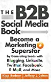 The B2B Social Media Book: Become a Marketing Superstar by Generating Leads with Blogging, LinkedIn, Twitter, Facebook, E-Mail, and More