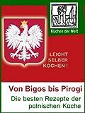 Polnische Rezepte - Das Kochbuch der Polen: Die besten polnischen Gerichte von Bigos bis Pirogi