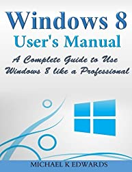 Windows 8 User?s Manual: A Complete Guide to Use Windows 8 like a Professional