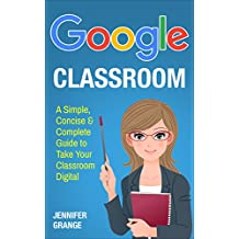 Google Classroom: A Simple, Concise & Complete Guide to Take Your Classroom Digital (English Edition)