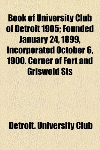 Book of University Club of Detroit 1905; Founded January 24, 1899, Incorporated October 6, 1900. Corner of Fort and Griswold Sts
