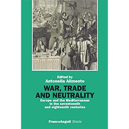 War, Trade And Neutrality. Europe And The Mediterranean In Seventeenth And Eighteenth Centuries (Storia-Studi E Ricerche Vol. 400)