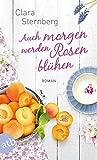 Auch morgen werden Rosen blühen: Roman von Clara Sternberg