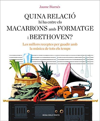 Quina relació hi ha entre els macarrons amb formatge i Beethoven?: Les millors receptes per gaudir amb la música de tots els temps (NARRATIVA CATALANA)