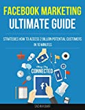 ULTIMATE GUIDE TO FACEBOOK MARKETING: Strategies How To Access 2 Billion Potential Customers In 10 Minutes And Make Money