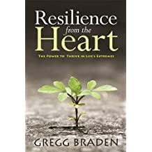 Resilience from the Heart: The Power to Thrive in Life's Extremes by Gregg Braden (2015-10-06)