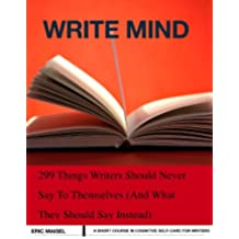 Write Mind: 299 Things Writers Should Never Say To Themselves (And What They Should Say Instead) (English Edition)