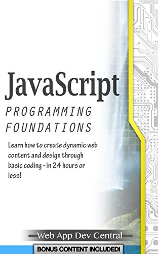 JAVASCRIPT: PROGRAMMING FOUNDATIONS (Bonus Content Included): Learn how to create dynamic web content and design through basic coding - in 24 hours or ... programming series) (English Edition)