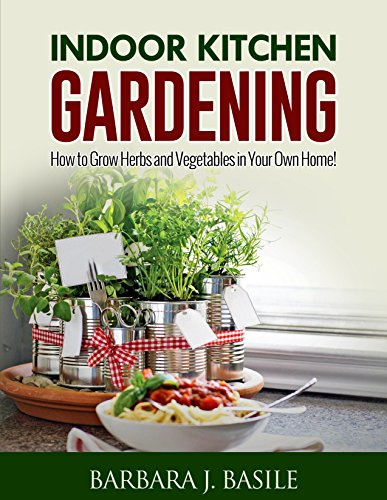 Indoor Kitchen Gardening: How to Grow Herbs and Vegetables in Your Own Home! (Gardening for Beginners)