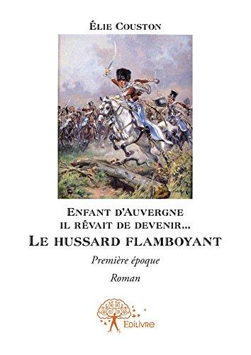 Enfant d'Auvergne il rêvait de le devenir... Le hussard flamboyant: Première époque, Roman (Collection Classique) (French Edition) (Flamboyant D)