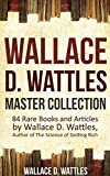 Wallace D. Wattles Master Collection (Annotated and Illustrated): 84 Rare Books and Articles by Wallace D. Wattles, Author of The Science of Getting Rich