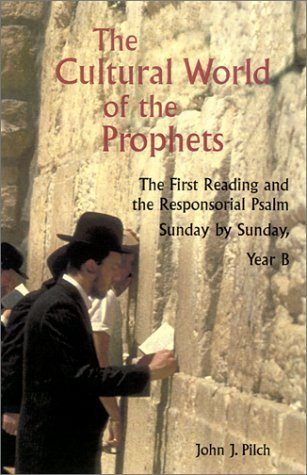 The Cultural World of the Prophets: The First Reading and Responsorial Psalm, Sunday by Sunday, Year B (Cultural World of Jesus: Sunday by Sunday) by John J. Pilch (2002-08-01)
