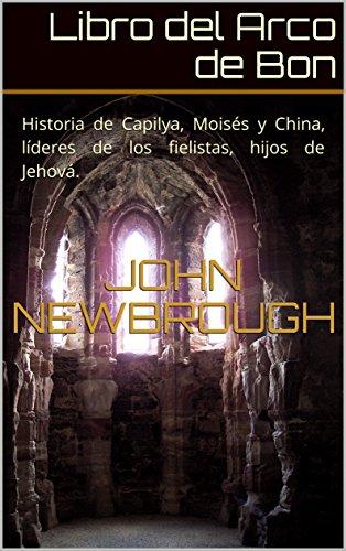 Descargar Libro Libro del Arco de Bon: Historia de Capilya, Moisés y China, líderes de los fielistas, hijos de Jehová. de John Newbrough