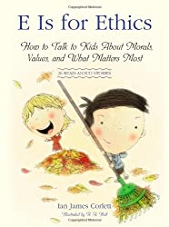 E Is for Ethics: How to Talk to Kids About Morals, Values, and What Matters Most