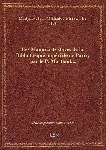 Les Manuscrits slaves de la Bibliothèque impériale de Paris, par le P. Martinof,... par Ivan Mikha Martynov