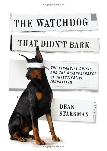 The Watchdog That Didn't Bark: The Financial Crisis and the Disappearance of Investigative Journalism (Columbia Journalism Review Books) by Dean Starkman (2014-06-20)