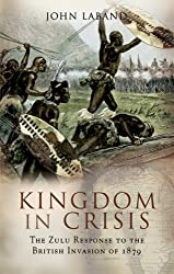 Kingdom in Crisis: The Zulu Response to the British Invasion of 1879