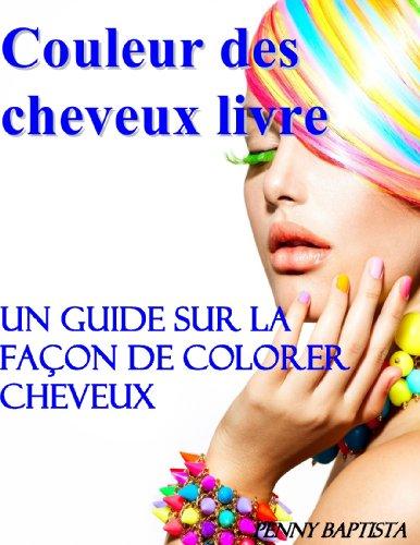 Couleur des Cheveux Livre: Un Guide sur la Facon de Colorer Cheveux
