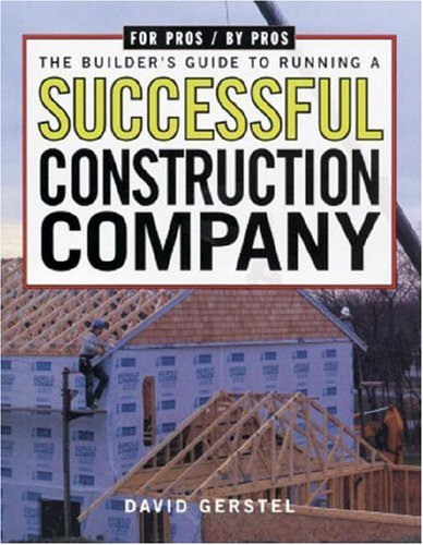 The Builder's Guide to Running a Successful Construction Company (For Pros By Pros)