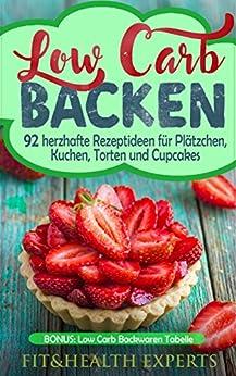 Low Carb Backen: 92 herzhafte Rezeptideen für Plätzchen, Kuchen, Torten und Cupcakes (Bonus: Low Carb Backwaren Tabelle)