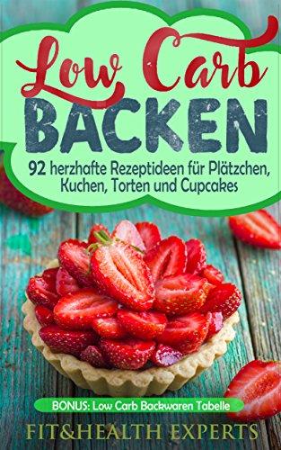 Low Carb Backen: 92 herzhafte Rezeptideen für Plätzchen, Kuchen, Torten und Cupcakes (Bonus: Low Carb Backwaren Tabelle) (20 Bereich Backofen)