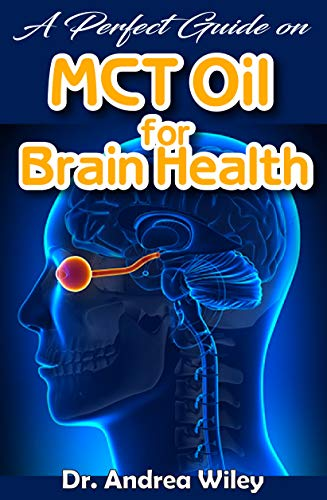 A perfect guide on MCT Oil for brain health: A complete account on what you need to know about brain health and how MCT Oil improves brain health (English Edition) (Wiley Andrea)