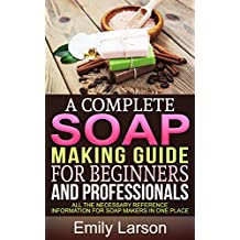 A Complete Soap Making Guide For Beginners And Professionals: All the necessary reference information for soap makers in one place (Soap Making Books Book 1) (English Edition)