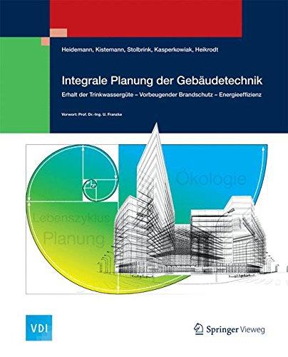 Integrale Planung der Gebäudetechnik: Erhalt der Trinkwassergüte - Vorbeugender Brandschutz - Energieeffizienz (VDI-Buch)