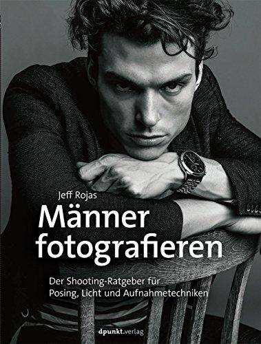 Männer fotografieren: Der Shooting-Ratgeber für Posing, Licht und Aufnahmetechniken (Männer Fotografie)