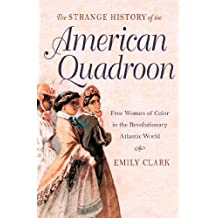 The Strange History of the American Quadroon: Free Women of Color in the Revolutionary Atlantic World