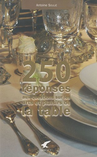 250 réponses à vos questions sur les arts et plaisirs de la table par Antoine Soulié