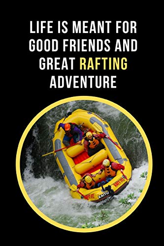 Life Is Meant For Good Friends And Great Rafting Adventure: White Water Rafting Novelty Lined Notebook / Journal To Write In Perfect Gift Item (6 x 9 inches) Extreme Adventure Pant