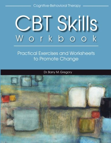 Cognitive-Behavioral Therapy Skills Workbook: Practical Exercises and Worksheets to Promote Change