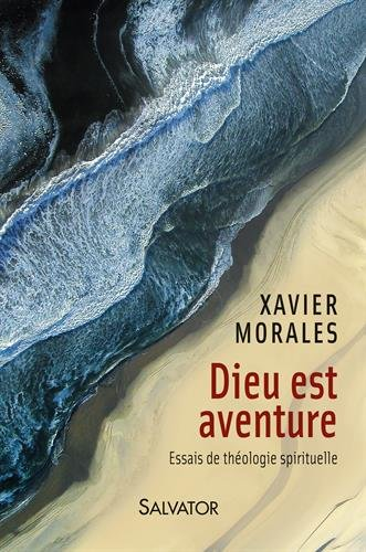 Dieu est aventure. Essais de théologie spirituelle par Xavier Morales.