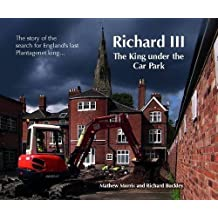 By Mathew Morris Richard III: The King Under the Car Park: The Story of the Search for England's Last Plantagenet King (First Edition)