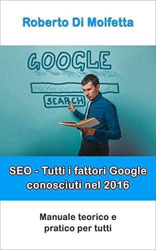 SEO - Tutti i fattori Google conosciuti: Manuale teorico e pratico per tutti