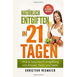 Natürlich Entgiften in 21 Tagen: Vital & Sexy durch Entgiftung von Körper, Geist und Seele - inkl. 52 Detox Smoothie Rezepte(Heilfasten,Körper entgiften,entschlacken,Abnehmen,Entgiftungskur)